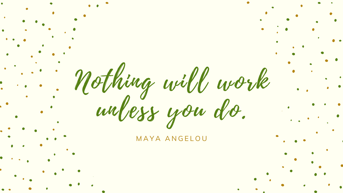 Quote from Dr. Maya Angelou - Nothing will work unless you do.