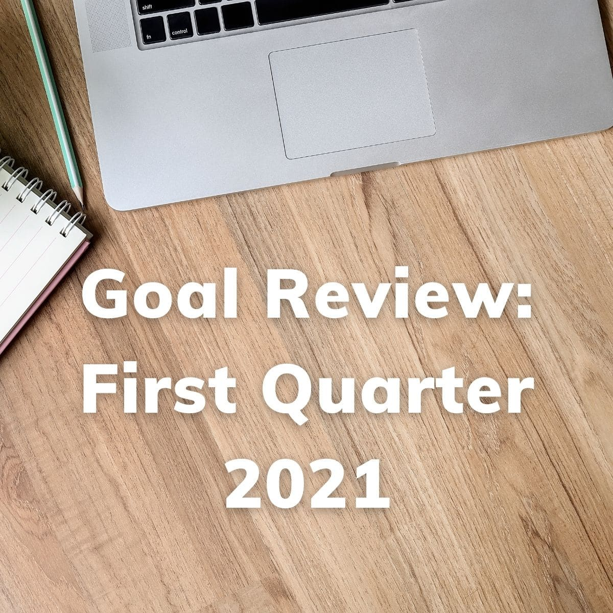 Goal Review - First Quarter 2021