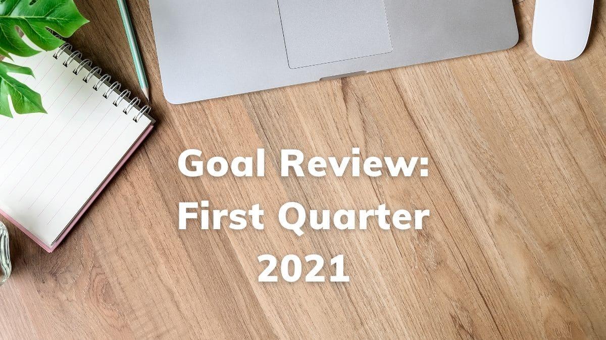 Goal Review: First Quarter 2021