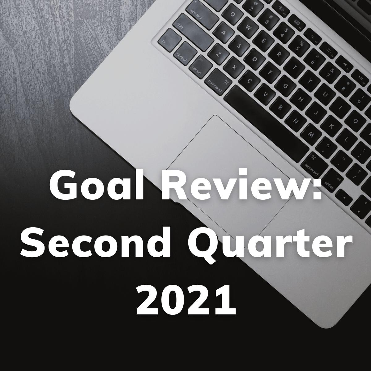Second Quarter Goal Review 2021